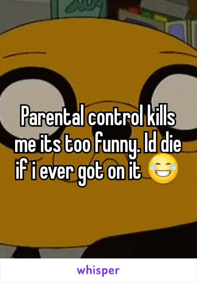 Parental control kills me its too funny. Id die if i ever got on it 😂