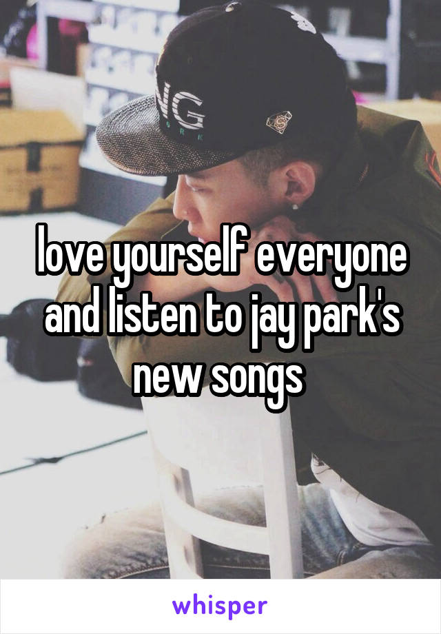 love yourself everyone and listen to jay park's new songs