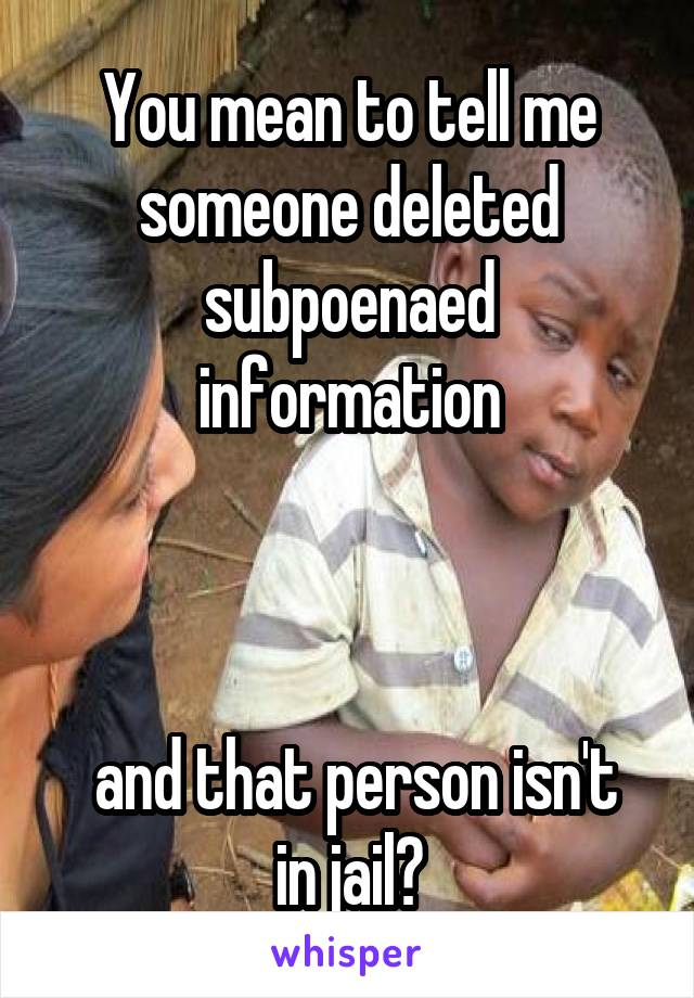 You mean to tell me someone deleted subpoenaed information     and that person isn't in jail?