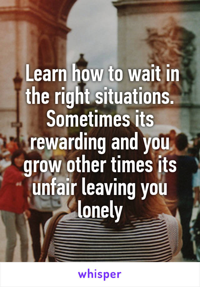 Learn how to wait in the right situations. Sometimes its rewarding and you grow other times its unfair leaving you lonely
