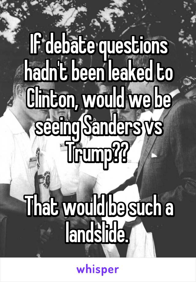 If debate questions hadn't been leaked to Clinton, would we be seeing Sanders vs Trump??   That would be such a landslide.