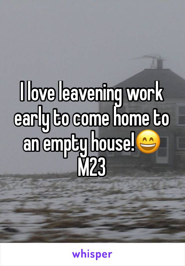 I love leavening work early to come home to an empty house!😄 M23