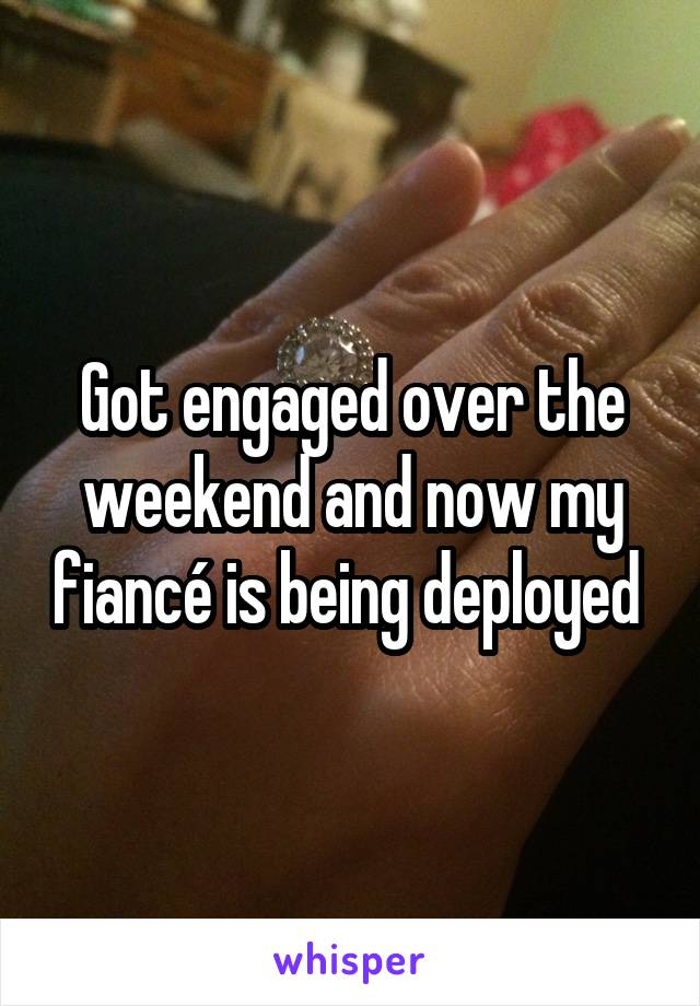 Got engaged over the weekend and now my fiancé is being deployed