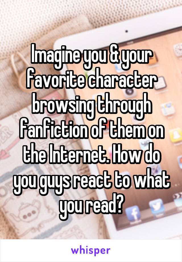 Imagine you & your favorite character browsing through fanfiction of them on the Internet. How do you guys react to what you read?