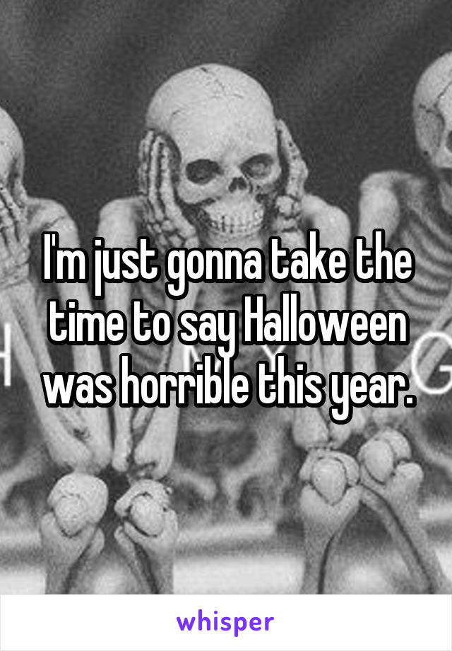 I'm just gonna take the time to say Halloween was horrible this year.