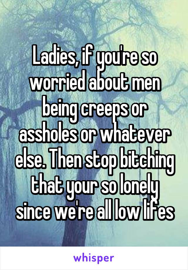 Ladies, if you're so worried about men being creeps or assholes or whatever else. Then stop bitching that your so lonely since we're all low lifes