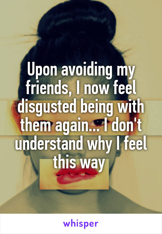 Upon avoiding my friends, I now feel disgusted being with them again... I don't understand why I feel this way