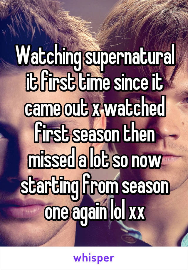 Watching supernatural it first time since it came out x watched first season then missed a lot so now starting from season one again lol xx