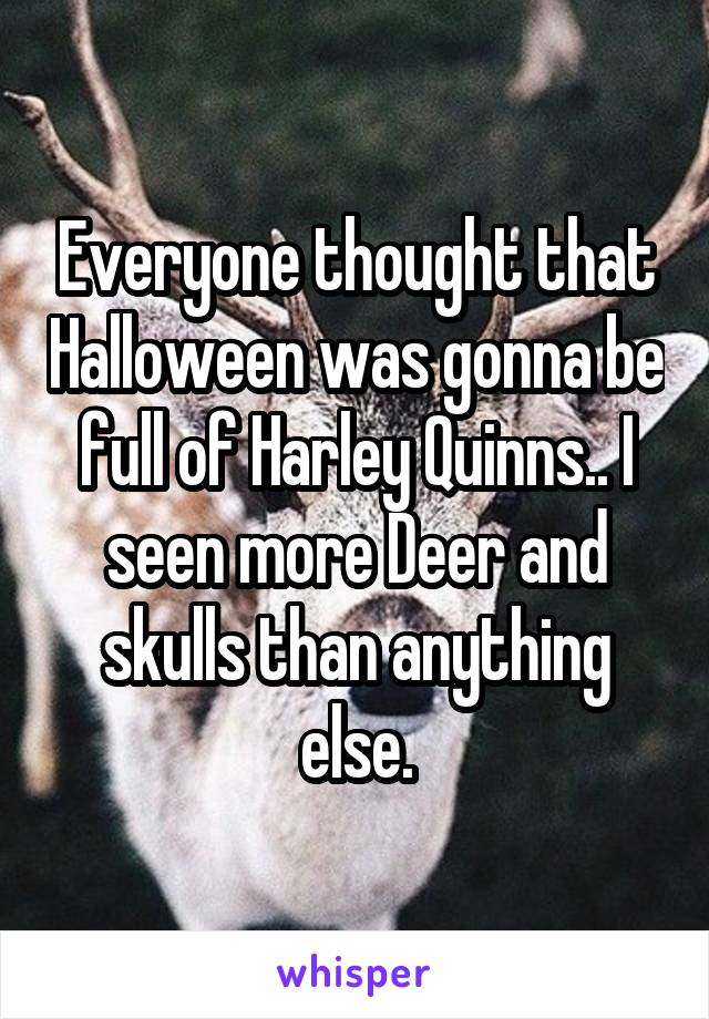 Everyone thought that Halloween was gonna be full of Harley Quinns.. I seen more Deer and skulls than anything else.