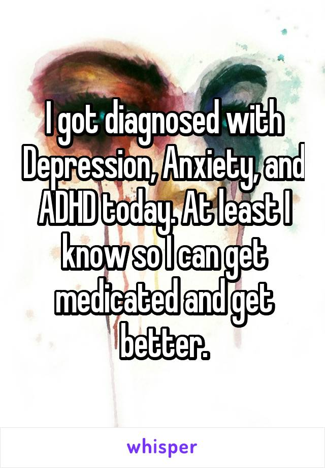 I got diagnosed with Depression, Anxiety, and ADHD today. At least I know so I can get medicated and get better.
