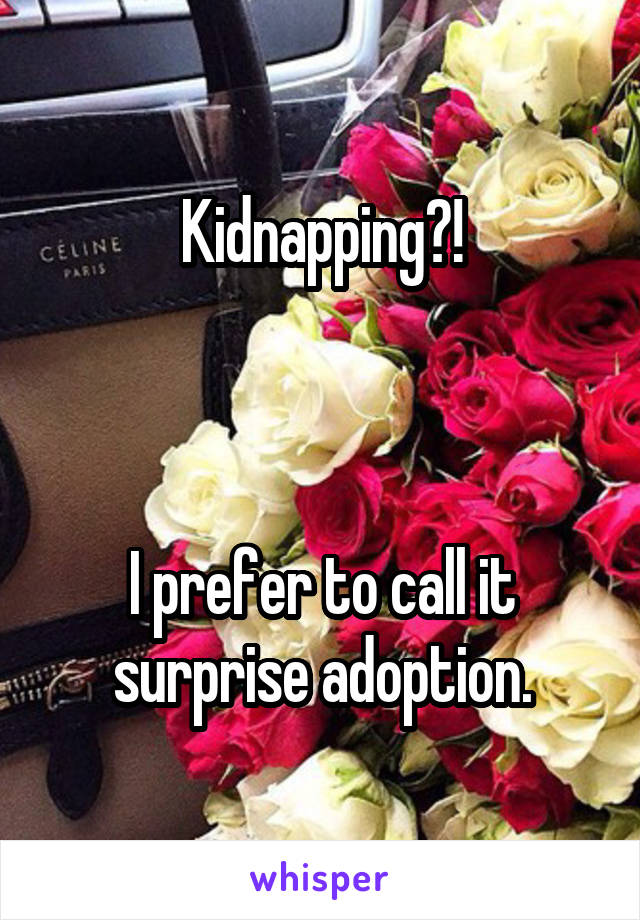 Kidnapping?!    I prefer to call it surprise adoption.