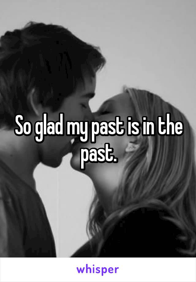 So glad my past is in the past.
