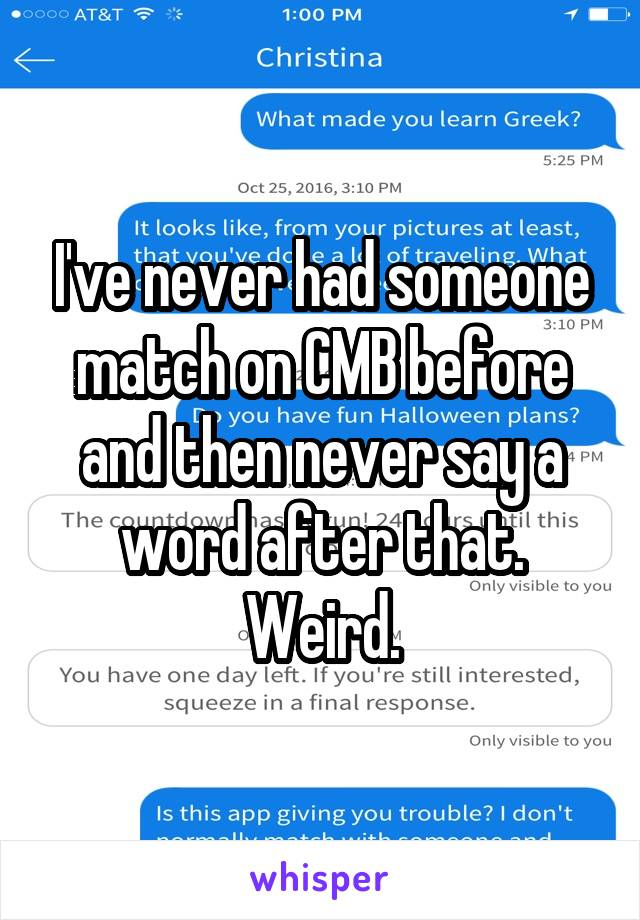 I've never had someone match on CMB before and then never say a word after that. Weird.