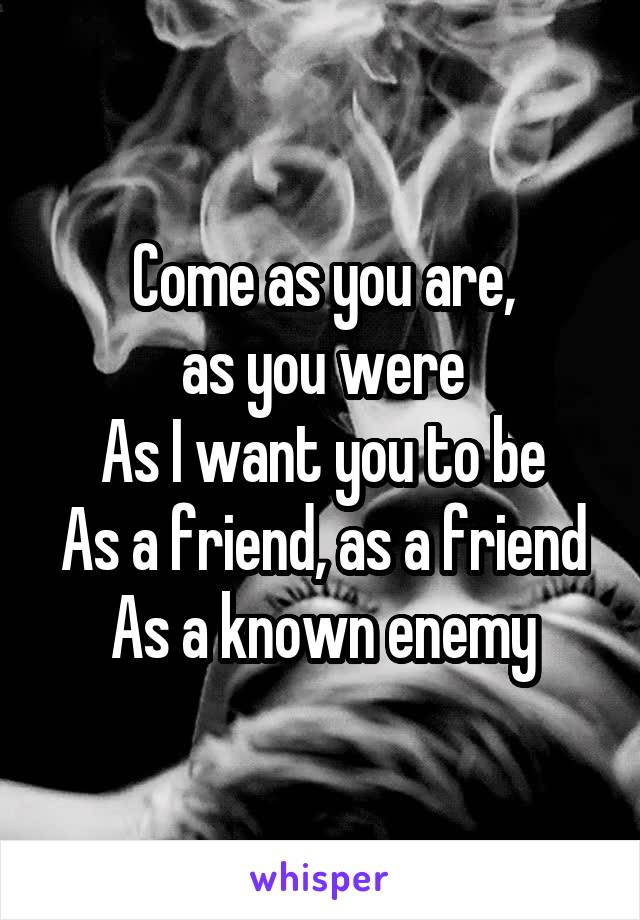 Come as you are, as you were As I want you to be As a friend, as a friend As a known enemy
