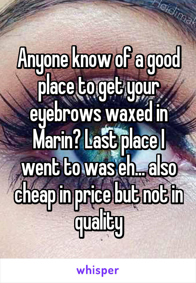 Anyone know of a good place to get your eyebrows waxed in Marin? Last place I went to was eh... also cheap in price but not in quality