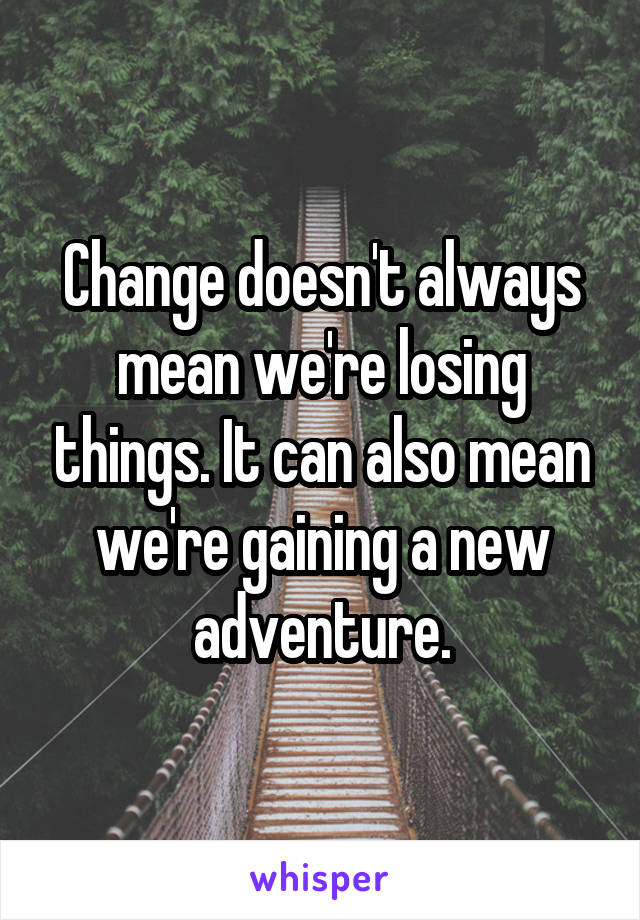 Change doesn't always mean we're losing things. It can also mean we're gaining a new adventure.