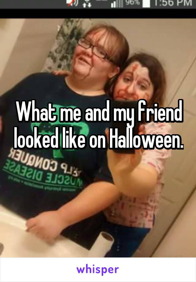 What me and my friend looked like on Halloween.