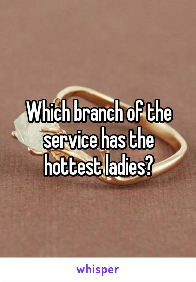 Which branch of the service has the hottest ladies?