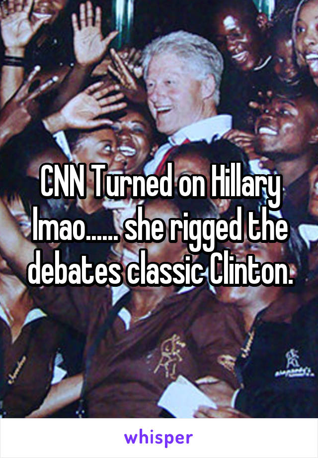 CNN Turned on Hillary lmao...... she rigged the debates classic Clinton.
