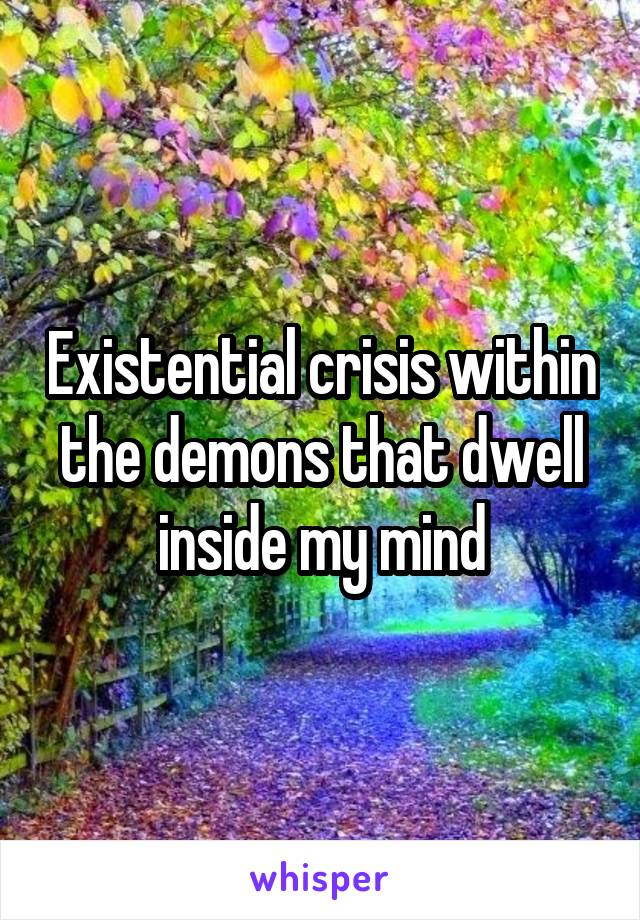Existential crisis within the demons that dwell inside my mind