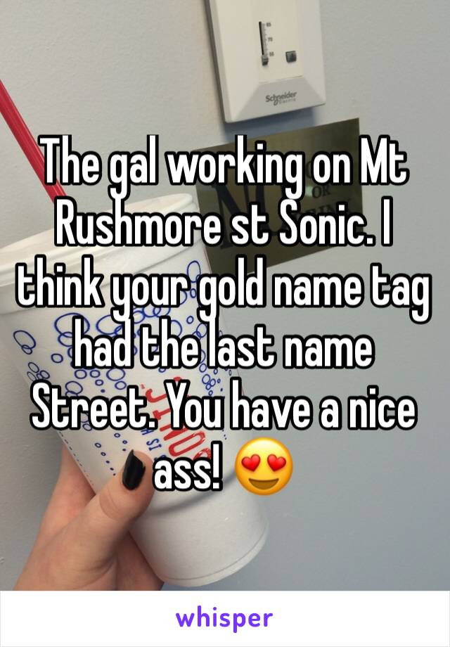 The gal working on Mt Rushmore st Sonic. I think your gold name tag  had the last name Street. You have a nice ass! 😍