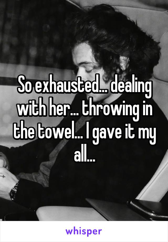 So exhausted... dealing with her... throwing in the towel... I gave it my all...