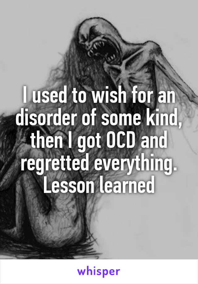 I used to wish for an disorder of some kind, then I got OCD and regretted everything. Lesson learned
