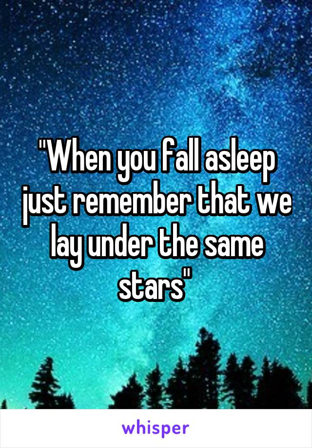 """When you fall asleep just remember that we lay under the same stars"""
