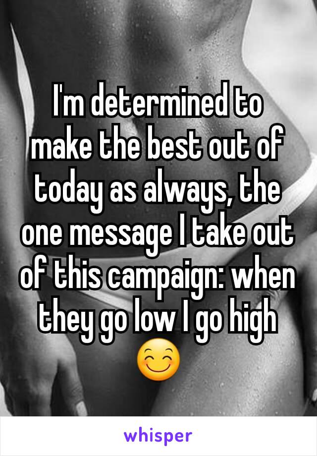 I'm determined to make the best out of today as always, the one message I take out of this campaign: when they go low I go high😊