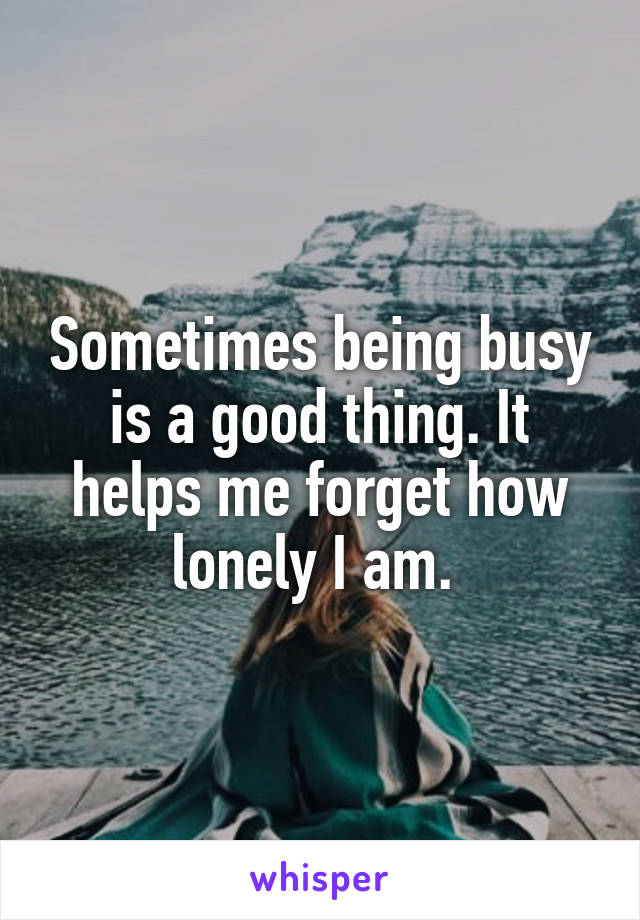 Sometimes being busy is a good thing. It helps me forget how lonely I am.