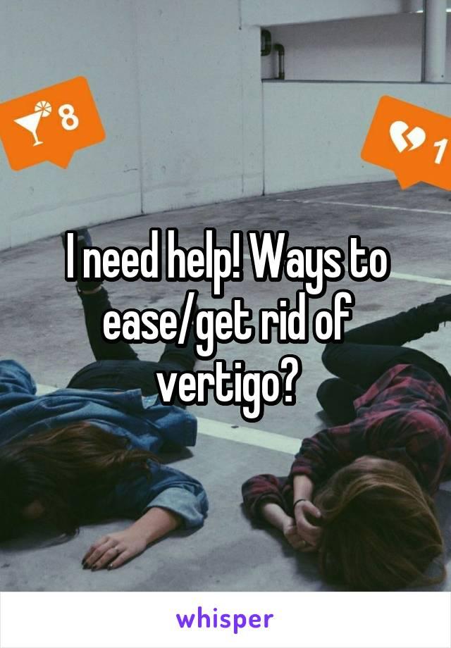 I need help! Ways to ease/get rid of vertigo?