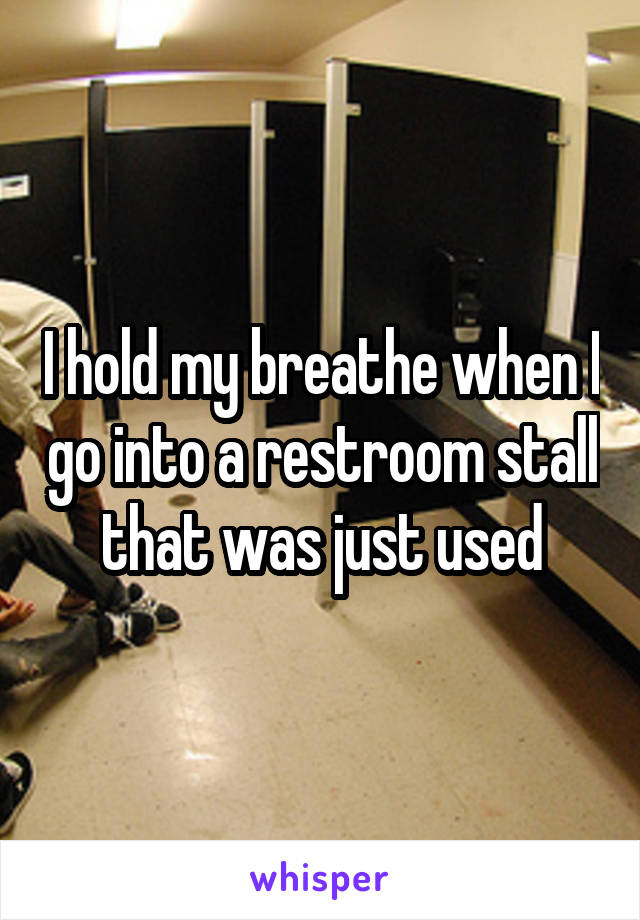 I hold my breathe when I go into a restroom stall that was just used