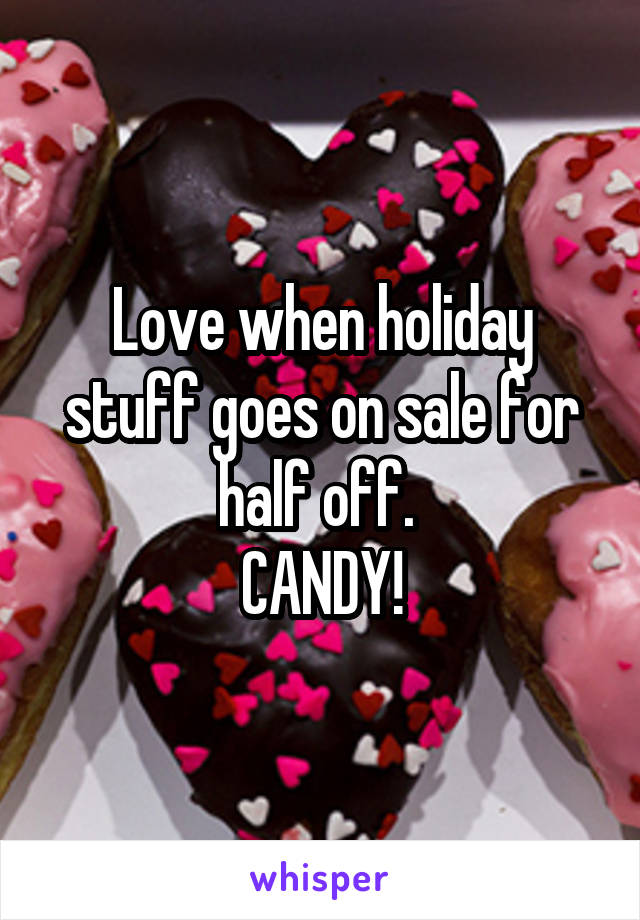 Love when holiday stuff goes on sale for half off.  CANDY!