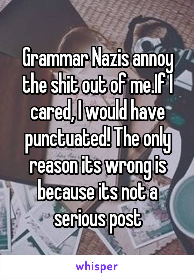 Grammar Nazis annoy the shit out of me.If I cared, I would have punctuated! The only reason its wrong is because its not a serious post