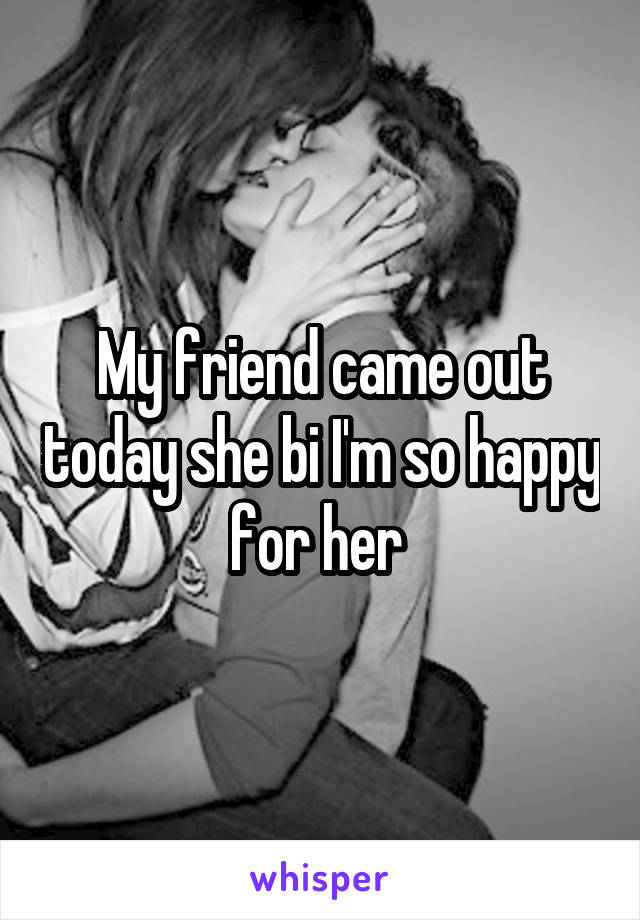 My friend came out today she bi I'm so happy for her