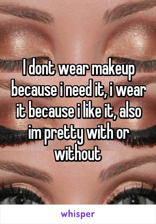 I dont wear makeup because i need it, i wear it because i like it, also im pretty with or without