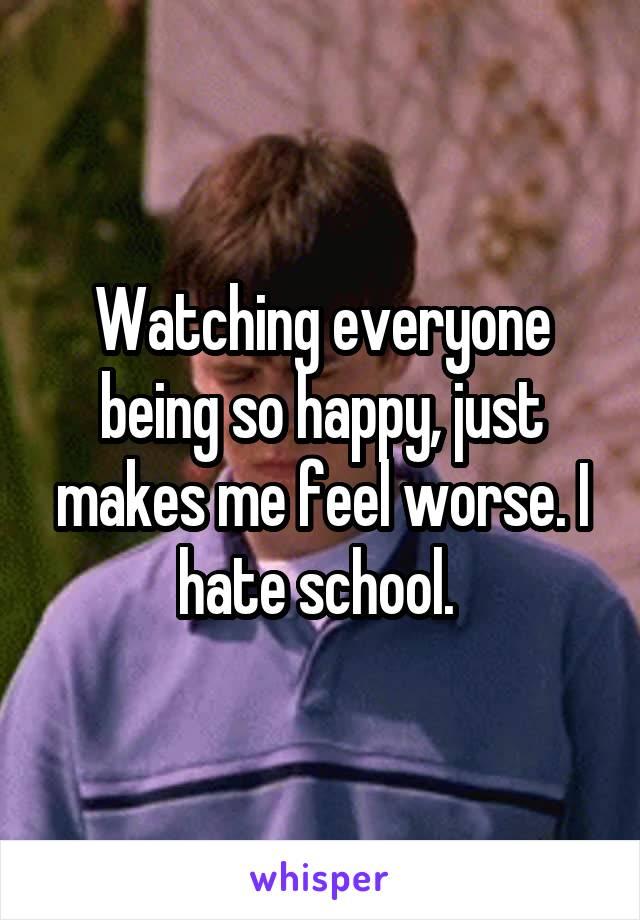 Watching everyone being so happy, just makes me feel worse. I hate school.