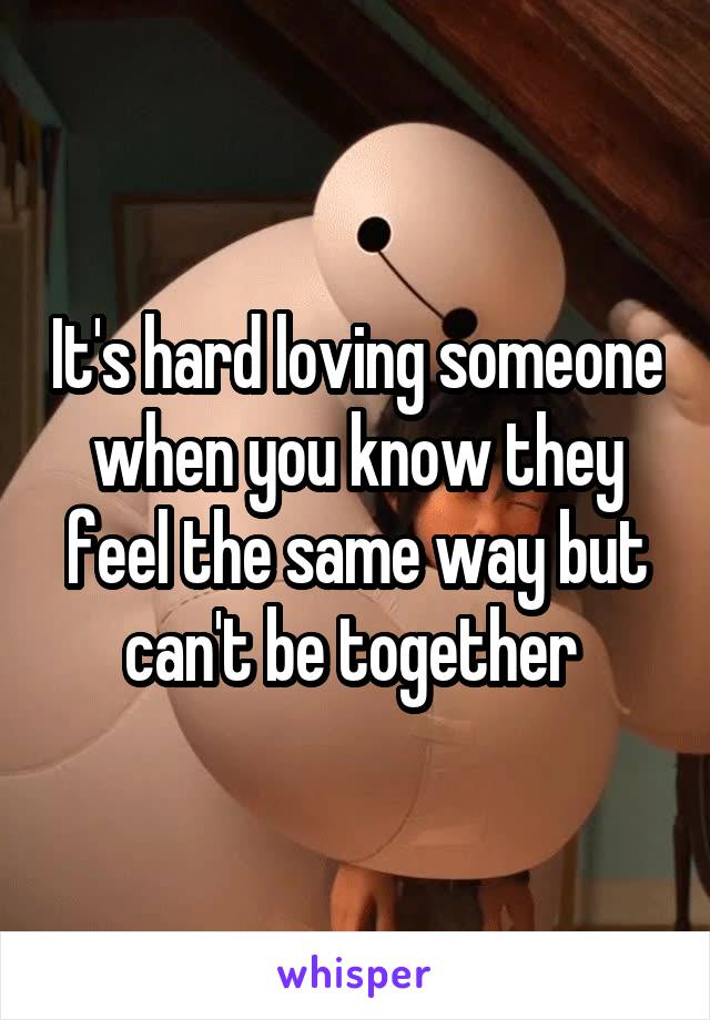 It's hard loving someone when you know they feel the same way but can't be together