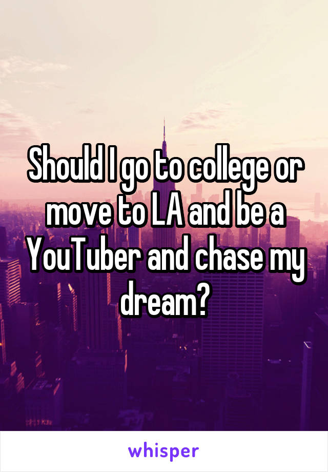 Should I go to college or move to LA and be a YouTuber and chase my dream?