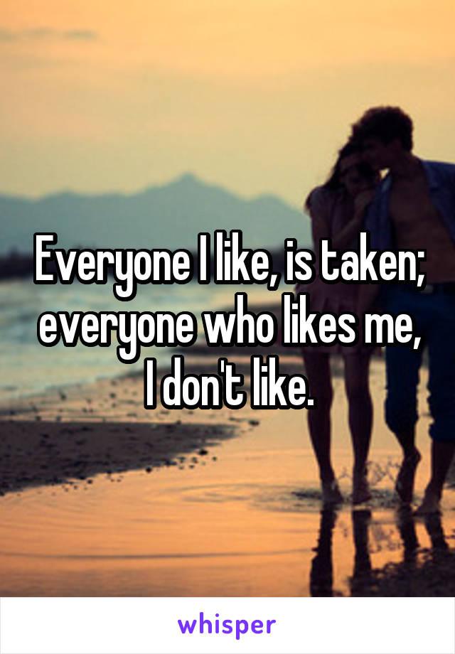 Everyone I like, is taken; everyone who likes me, I don't like.