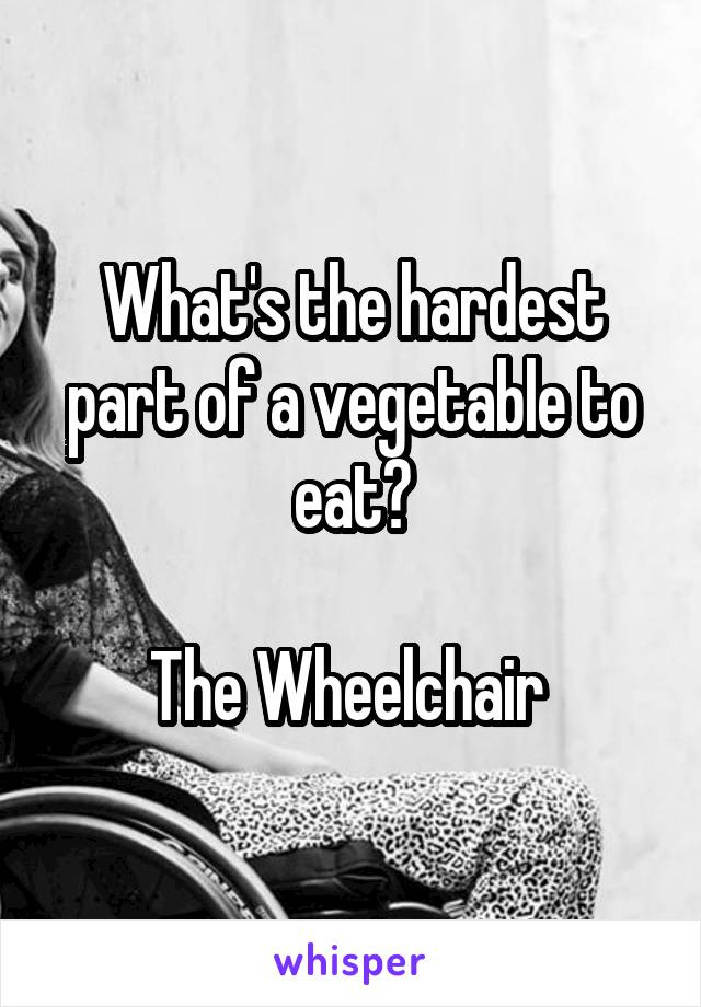 What's the hardest part of a vegetable to eat?  The Wheelchair