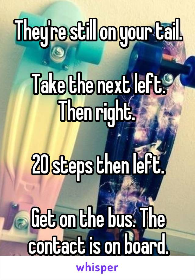 They're still on your tail.  Take the next left. Then right.   20 steps then left.  Get on the bus. The contact is on board.