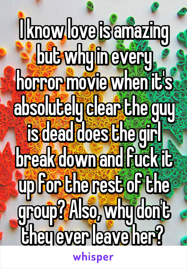 I know love is amazing but why in every horror movie when it's absolutely clear the guy is dead does the girl break down and fuck it up for the rest of the group? Also, why don't they ever leave her?