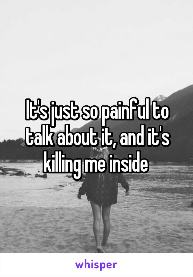 It's just so painful to talk about it, and it's killing me inside