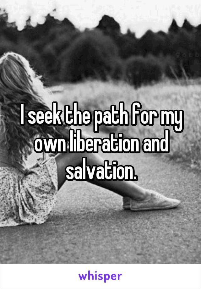 I seek the path for my own liberation and salvation.