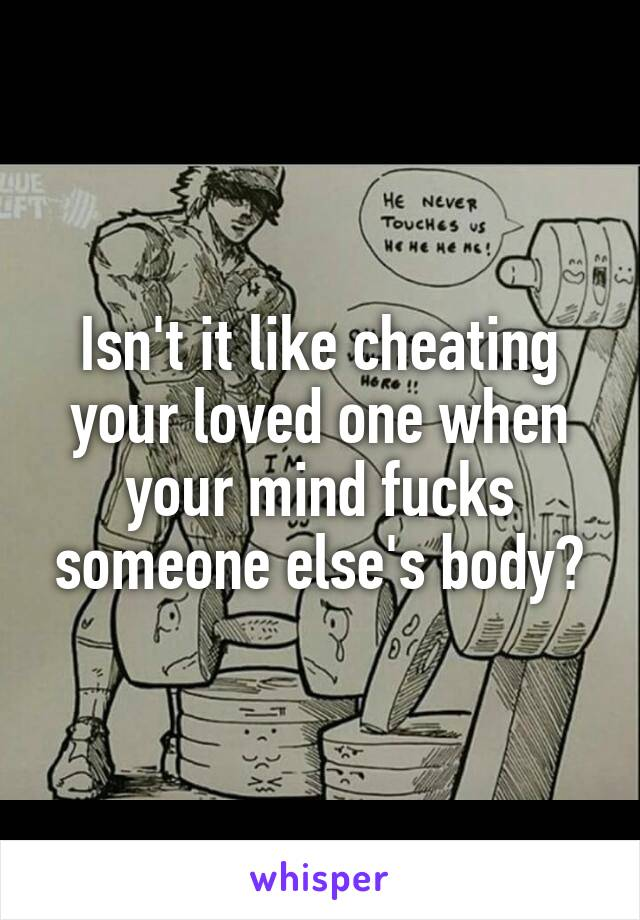 Isn't it like cheating your loved one when your mind fucks someone else's body?