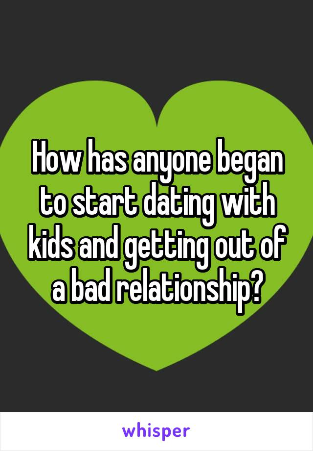 How has anyone began to start dating with kids and getting out of a bad relationship?