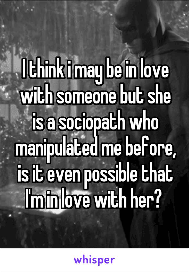 I think i may be in love with someone but she is a sociopath who manipulated me before, is it even possible that I'm in love with her?
