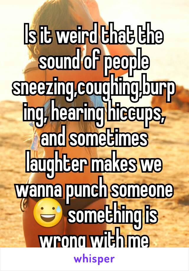Is it weird that the sound of people sneezing,coughing,burping, hearing hiccups, and sometimes laughter makes we wanna punch someone😅 something is wrong with me