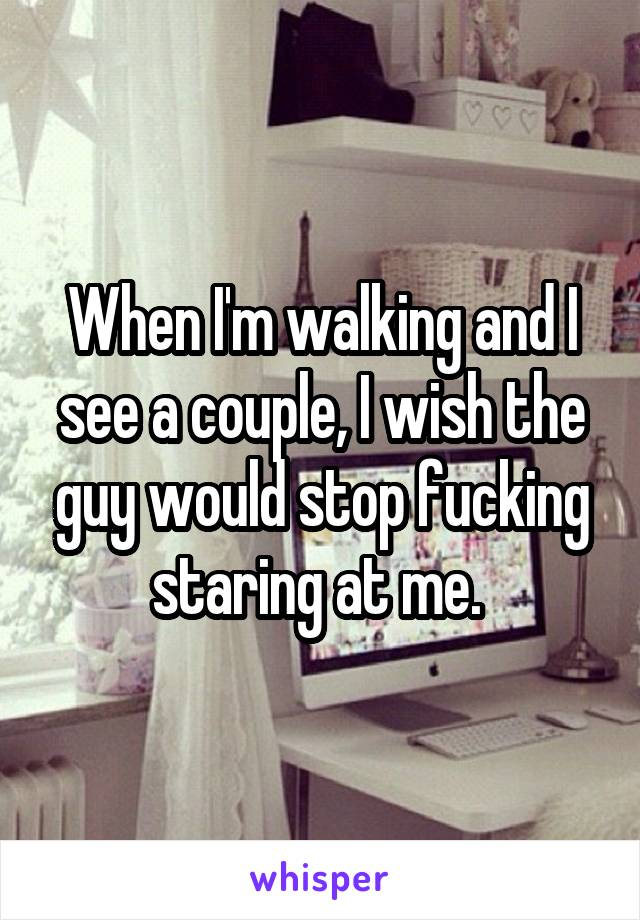 When I'm walking and I see a couple, I wish the guy would stop fucking staring at me.